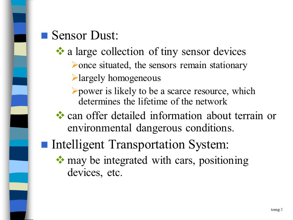 tseng:5 Sensor Dust:  a large collection of tiny sensor devices  once situated, the sensors remain stationary  largely homogeneous  power is likely to be a scarce resource, which determines the lifetime of the network  can offer detailed information about terrain or environmental dangerous conditions.