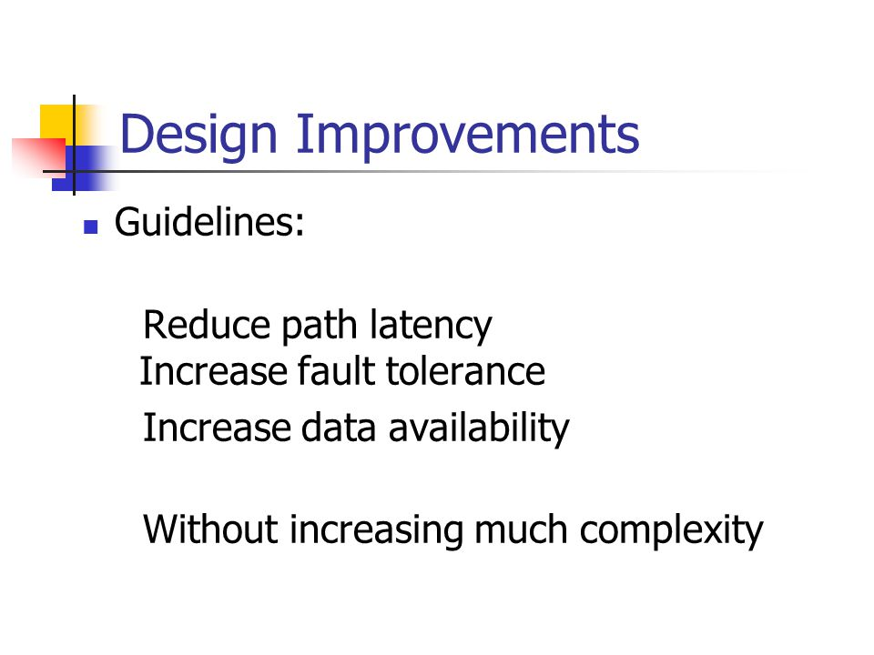 Design Improvements Guidelines: Reduce path latency Increase fault tolerance Increase data availability Without increasing much complexity