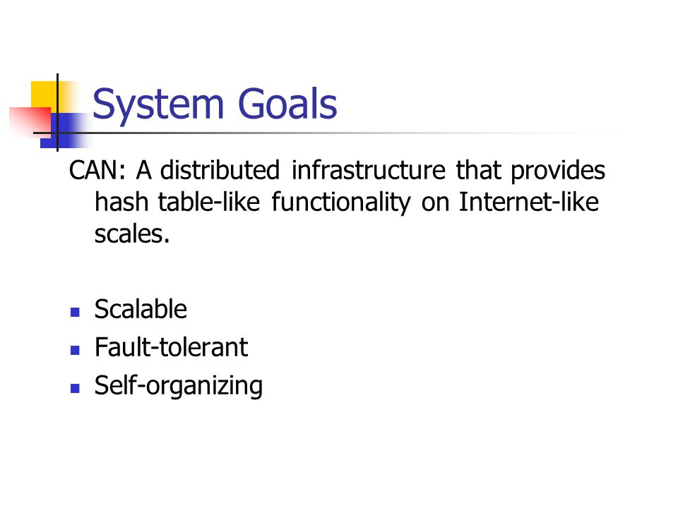 System Goals CAN: A distributed infrastructure that provides hash table-like functionality on Internet-like scales.