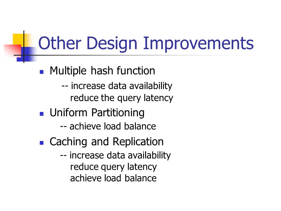 Other Design Improvements Multiple hash function -- increase data availability reduce the query latency Uniform Partitioning -- achieve load balance Caching and Replication -- increase data availability reduce query latency achieve load balance