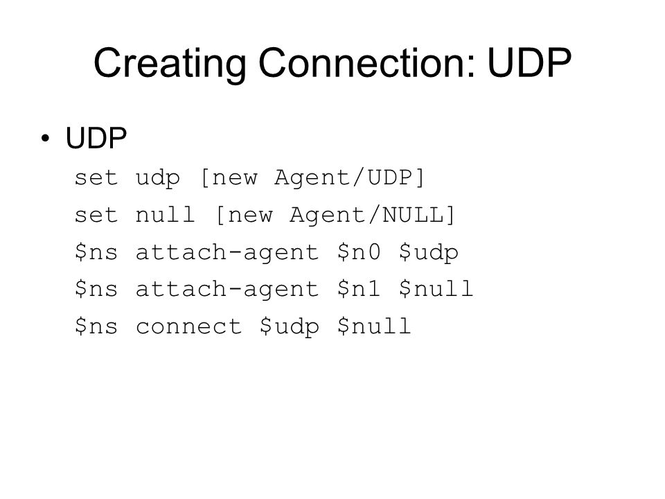 Creating Connection: UDP UDP set udp [new Agent/UDP] set null [new Agent/NULL] $ns attach-agent $n0 $udp $ns attach-agent $n1 $null $ns connect $udp $null