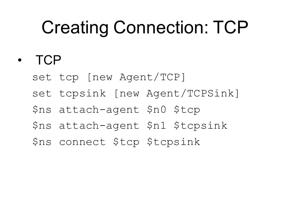 Creating Connection: TCP TCP set tcp [new Agent/TCP] set tcpsink [new Agent/TCPSink] $ns attach-agent $n0 $tcp $ns attach-agent $n1 $tcpsink $ns conne