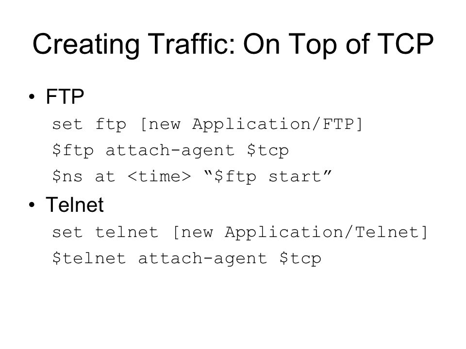 Creating Traffic: On Top of TCP FTP set ftp [new Application/FTP] $ftp attach-agent $tcp $ns at $ftp start Telnet set telnet [new Application/Telnet] $telnet attach-agent $tcp