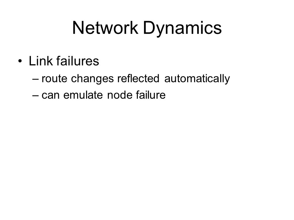 Network Dynamics Link failures –route changes reflected automatically –can emulate node failure