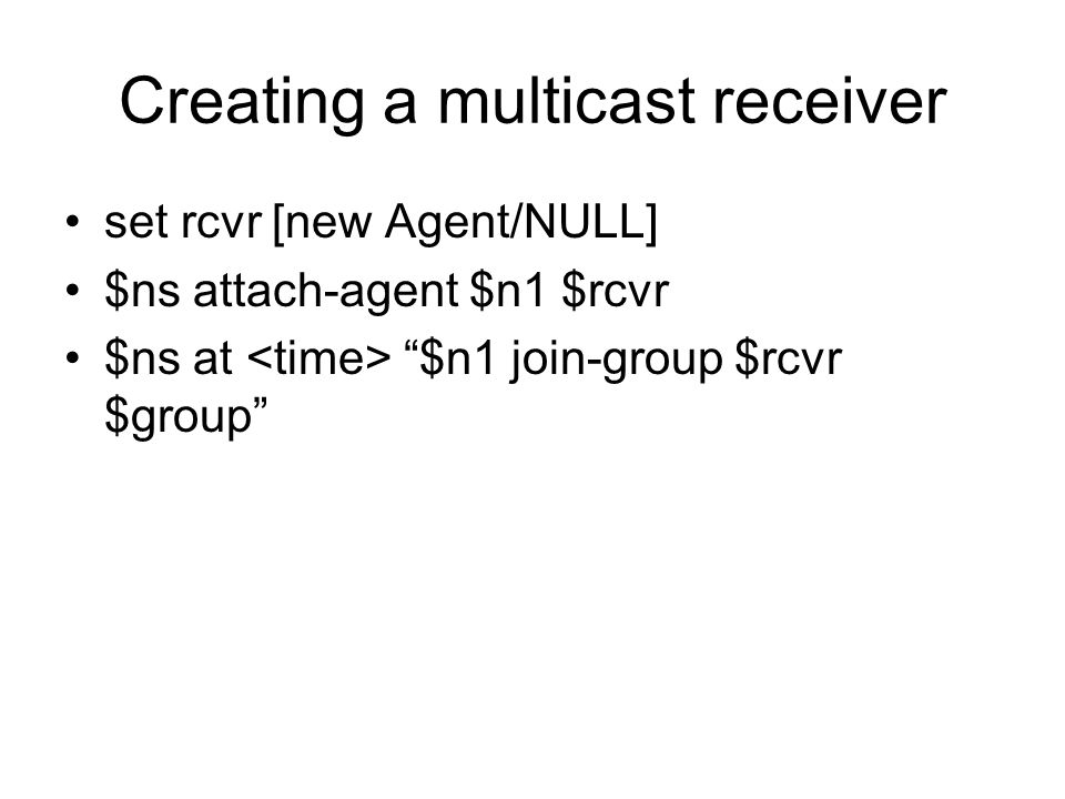 "Creating a multicast receiver set rcvr [new Agent/NULL] $ns attach-agent $n1 $rcvr $ns at ""$n1 join-group $rcvr $group"""