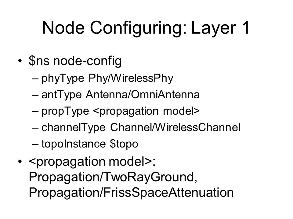 Node Configuring: Layer 1 $ns node-config –phyType Phy/WirelessPhy –antType Antenna/OmniAntenna –propType –channelType Channel/WirelessChannel –topoInstance $topo : Propagation/TwoRayGround, Propagation/FrissSpaceAttenuation