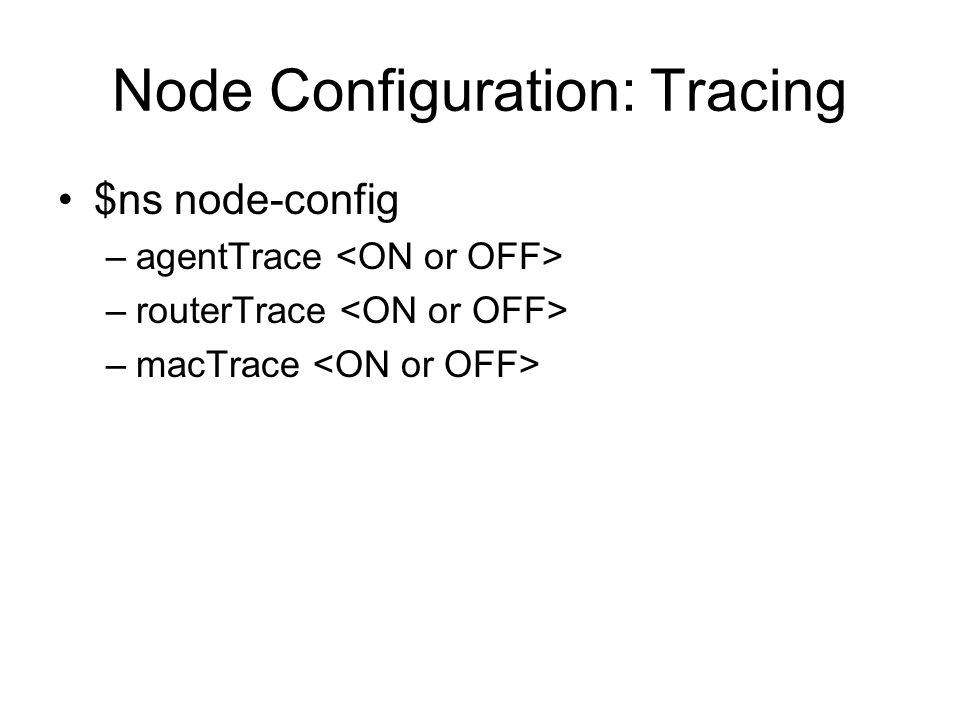 Node Configuration: Tracing $ns node-config –agentTrace –routerTrace –macTrace