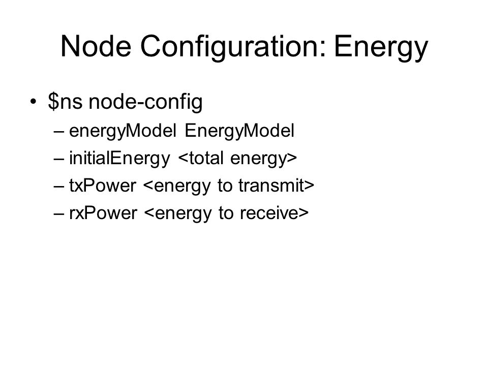 Node Configuration: Energy $ns node-config –energyModel EnergyModel –initialEnergy –txPower –rxPower