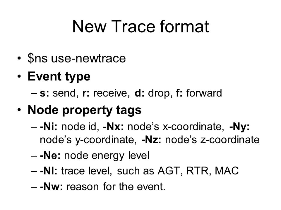 New Trace format $ns use-newtrace Event type –s: send, r: receive, d: drop, f: forward Node property tags –-Ni: node id, -Nx: node's x-coordinate, -Ny: node's y-coordinate, -Nz: node's z-coordinate –-Ne: node energy level –-Nl: trace level, such as AGT, RTR, MAC –-Nw: reason for the event.