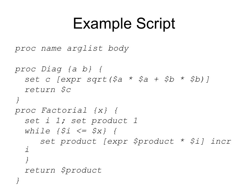 Example Script proc name arglist body proc Diag {a b} { set c [expr sqrt($a * $a + $b * $b)] return $c } proc Factorial {x} { set i 1; set product 1 while {$i <= $x} { set product [expr $product * $i] incr i } return $product }