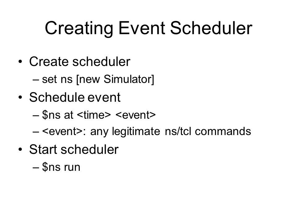 Creating Event Scheduler Create scheduler –set ns [new Simulator] Schedule event –$ns at – : any legitimate ns/tcl commands Start scheduler –$ns run