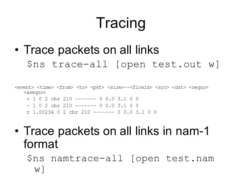 Tracing Trace packets on all links $ns trace-all [open test.out w] -- + 1 0 2 cbr 210 ------- 0 0.0 3.1 0 0 - 1 0 2 cbr 210 ------- 0 0.0 3.1 0 0 r 1.