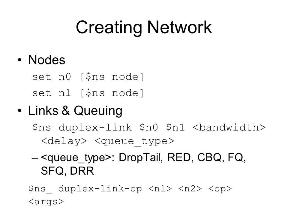 Creating Network Nodes set n0 [$ns node] set n1 [$ns node] Links & Queuing $ns duplex-link $n0 $n1 – : DropTail, RED, CBQ, FQ, SFQ, DRR $ns_ duplex-li