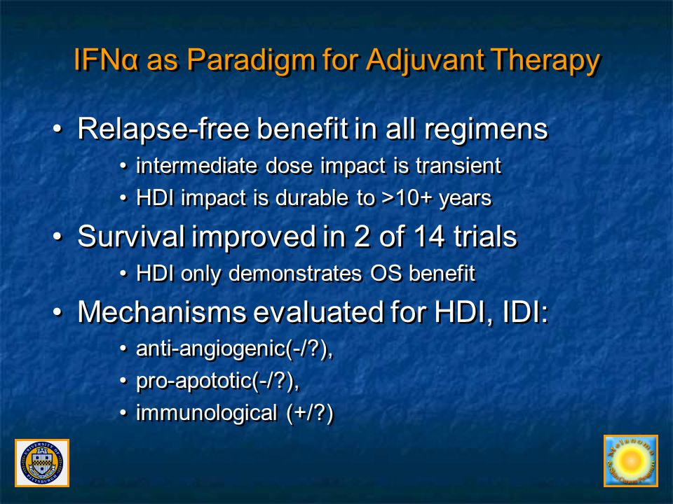 Recent Trials Address Duration of Therapy Required and Role of Induction E1697 Intergroup Trial of 1 month IFNα2b –No benefit of 1 month IFN compared to Observation in 1150 patients with Stage II-III melanoma (Agarwala et al., Proc ASCO 2011) EORTC 18991 Trial of 5 years PegIFNα2b –Relapse reduction without improved survival at 7.6 years follow-up (Eggermont JCO 2012) Benefit among N1 (microscopic~IIIA), not N2 (IIIB) –Treatment tolerated a median of ~14 months E1697 Intergroup Trial of 1 month IFNα2b –No benefit of 1 month IFN compared to Observation in 1150 patients with Stage II-III melanoma (Agarwala et al., Proc ASCO 2011) EORTC 18991 Trial of 5 years PegIFNα2b –Relapse reduction without improved survival at 7.6 years follow-up (Eggermont JCO 2012) Benefit among N1 (microscopic~IIIA), not N2 (IIIB) –Treatment tolerated a median of ~14 months