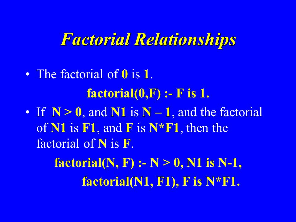 Factorial Relationships The factorial of 0 is 1. factorial(0,F) :- F is 1.