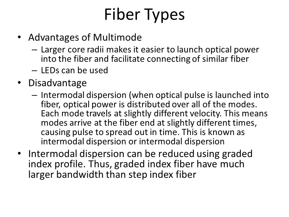 Fiber Types Advantages of Multimode – Larger core radii makes it easier to launch optical power into the fiber and facilitate connecting of similar fiber – LEDs can be used Disadvantage – Intermodal dispersion (when optical pulse is launched into fiber, optical power is distributed over all of the modes.