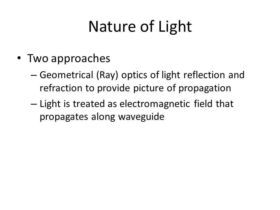 Nature of Light Two approaches – Geometrical (Ray) optics of light reflection and refraction to provide picture of propagation – Light is treated as electromagnetic field that propagates along waveguide