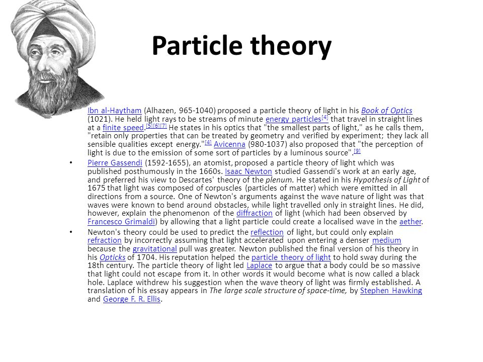 Particle theory Ibn al-Haytham (Alhazen, ) proposed a particle theory of light in his Book of Optics (1021).