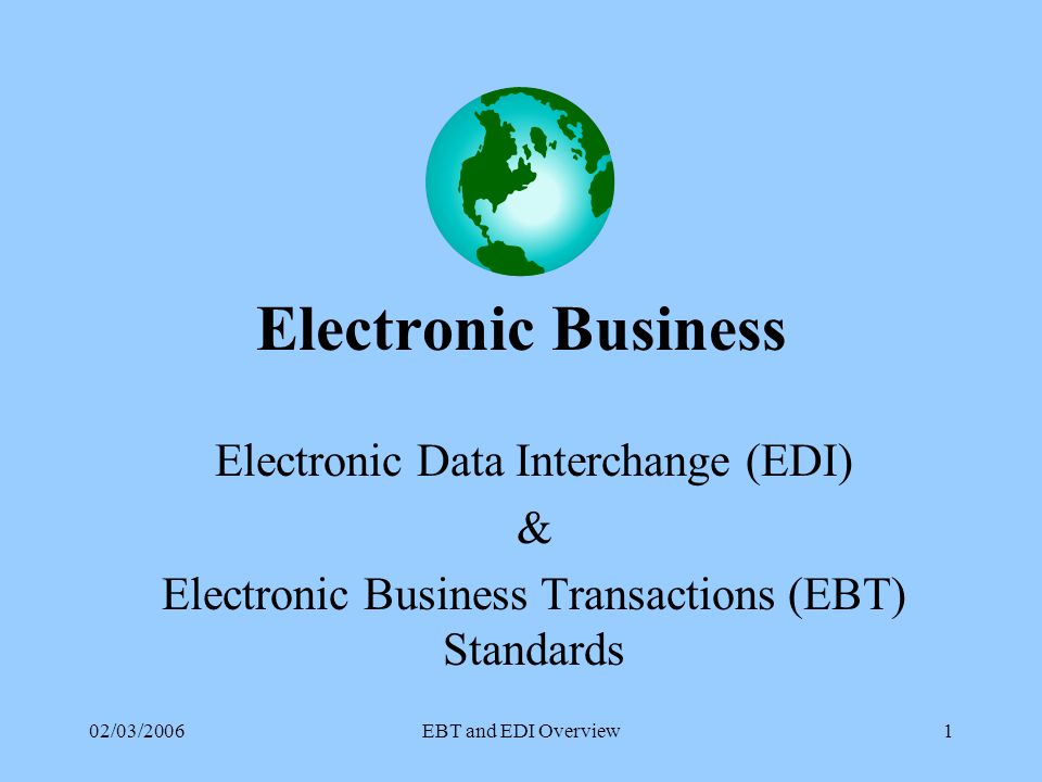 02/03/2006EBT and EDI Overview1 Electronic Business Electronic Data Interchange (EDI) & Electronic Business Transactions (EBT) Standards