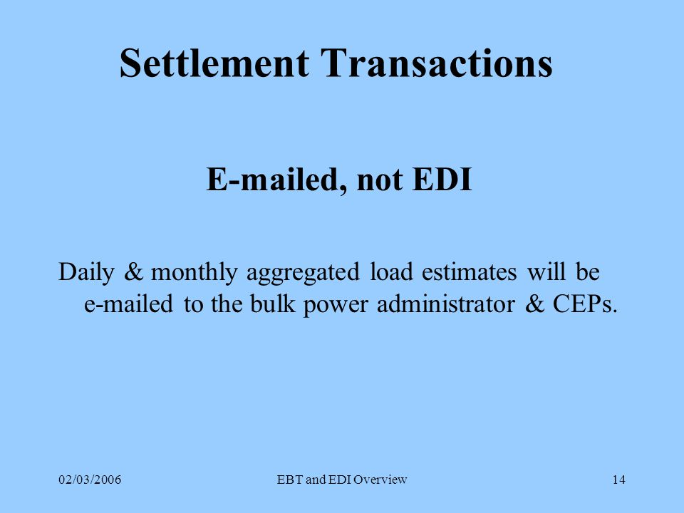 02/03/2006EBT and EDI Overview13 Maine's Business Rules Must have designated business & technical contacts One Enrollment per Account First In Rule, 2 Days Prior to Next Read Enrollments Only On Cycle Drops may be Processed Off Cycle CEP Retains Customer - Seamless Move EDI Response by Next Business Day