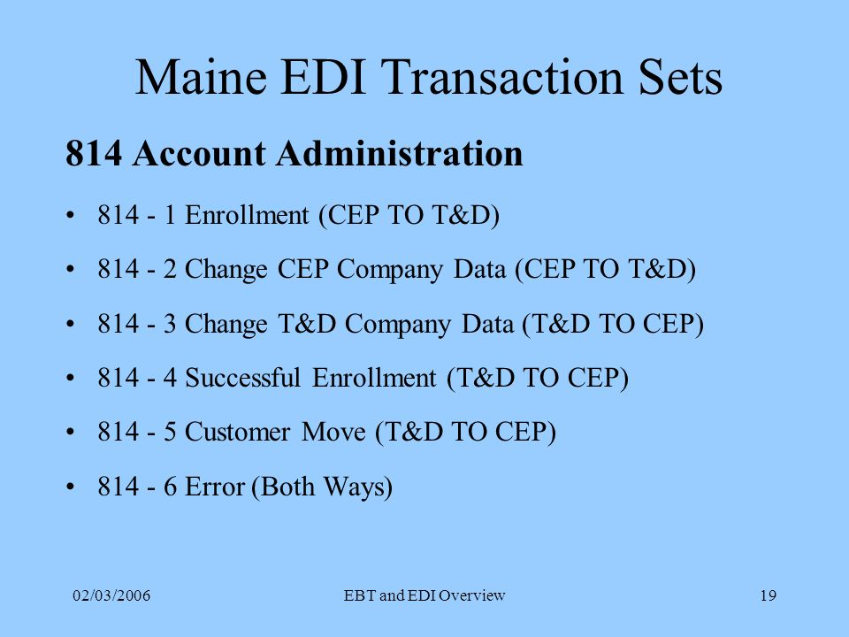 02/03/2006EBT and EDI Overview18 Maine EDI Transaction Sets 810 Monthly Billing and Usage Separate Billing –CEP and T&D do their own billing Consolidated Billing –T&D does billing for CEP and T&D Standard Offer Provider Billing –T&D does billing for SOP and T&D