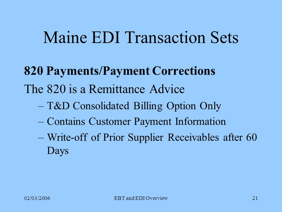 02/03/2006EBT and EDI Overview20 Maine EDI Transaction Sets 814 Account Administration (cont) Customer Drops CEP (T&D to CEP) CEP Drops Customer (CEP to T&D) Confirm Drop Date (T&D to CEP) Request History Usage (CEP to T&D) 814 – 11 Positive Change Confirmation (Both ways) 814 – 12 Cancel Pending Drop (CEP to T&D) 814 – 13 Confirm Pending Drop (T&D to CEP)