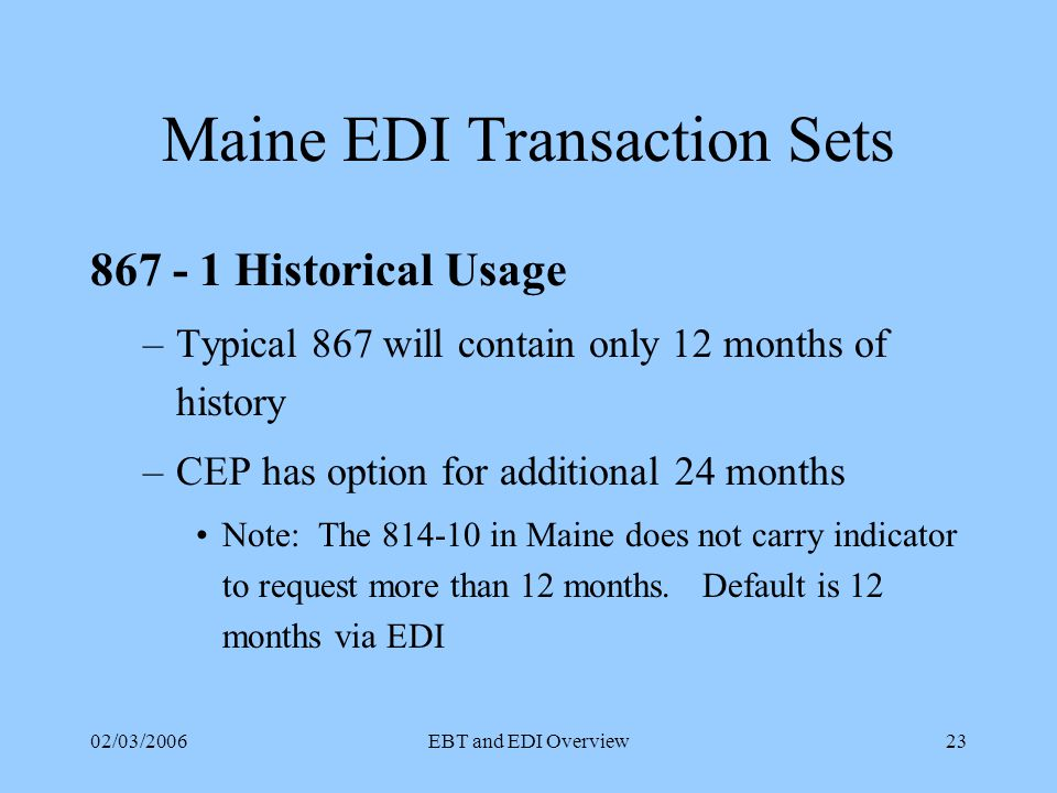 02/03/2006EBT and EDI Overview22 Maine EDI Transaction Sets 824 -1 Error Response CEP sends this to T&D for any non-814 error –Similar to the 814-6 Error Transaction –Data would have passed the CEP's translation mapping but for some reason would not pass data validation in CEP Customer Application