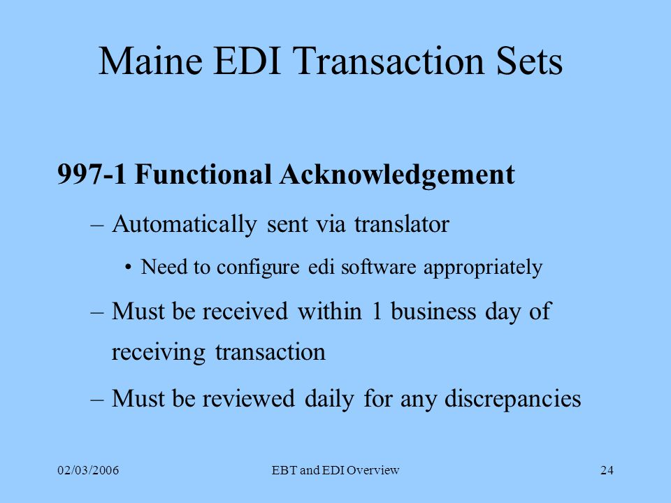 02/03/2006EBT and EDI Overview23 Maine EDI Transaction Sets Historical Usage –Typical 867 will contain only 12 months of history –CEP has option for additional 24 months Note: The in Maine does not carry indicator to request more than 12 months.