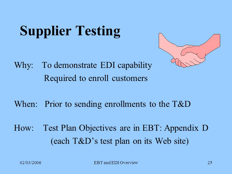 02/03/2006EBT and EDI Overview24 Maine EDI Transaction Sets 997-1 Functional Acknowledgement –Automatically sent via translator Need to configure edi software appropriately –Must be received within 1 business day of receiving transaction –Must be reviewed daily for any discrepancies