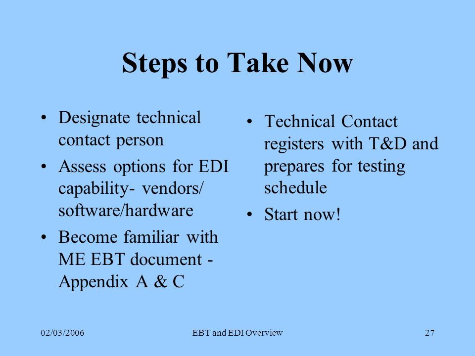 02/03/2006EBT and EDI Overview26 Scheduling EBT transactions must be transmitted daily by the time specified in the Service Agreement Transactions must be acknowledged by the end of the next business day Billing/Usage data must be forwarded to CEP by the next business day