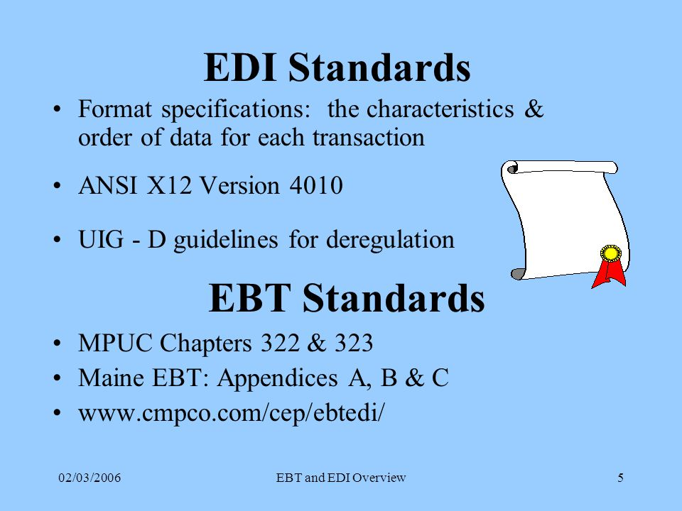 02/03/2006EBT and EDI Overview5 EDI Standards Format specifications: the characteristics & order of data for each transaction ANSI X12 Version 4010 UIG - D guidelines for deregulation EBT Standards MPUC Chapters 322 & 323 Maine EBT: Appendices A, B & C www.cmpco.com/cep/ebtedi/