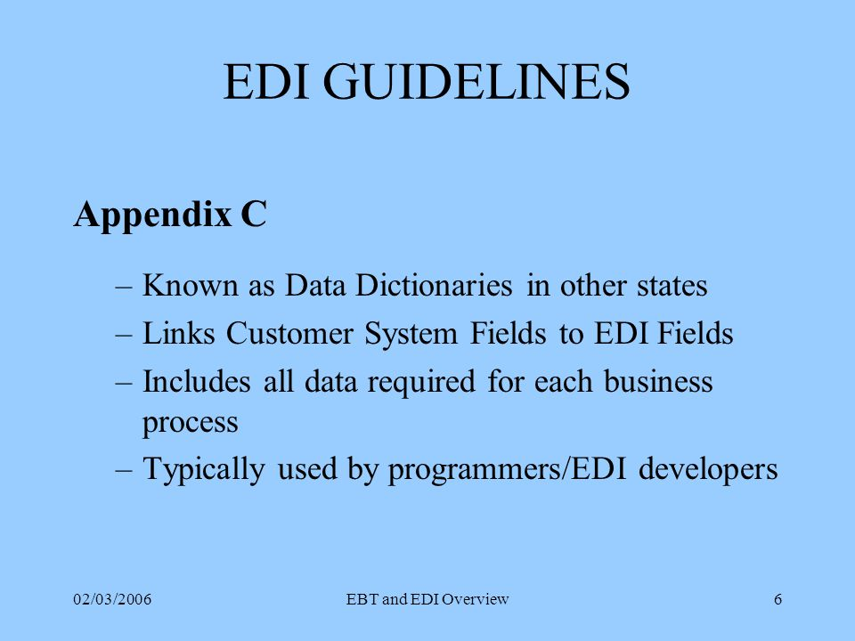 02/03/2006EBT and EDI Overview5 EDI Standards Format specifications: the characteristics & order of data for each transaction ANSI X12 Version 4010 UIG - D guidelines for deregulation EBT Standards MPUC Chapters 322 & 323 Maine EBT: Appendices A, B & C