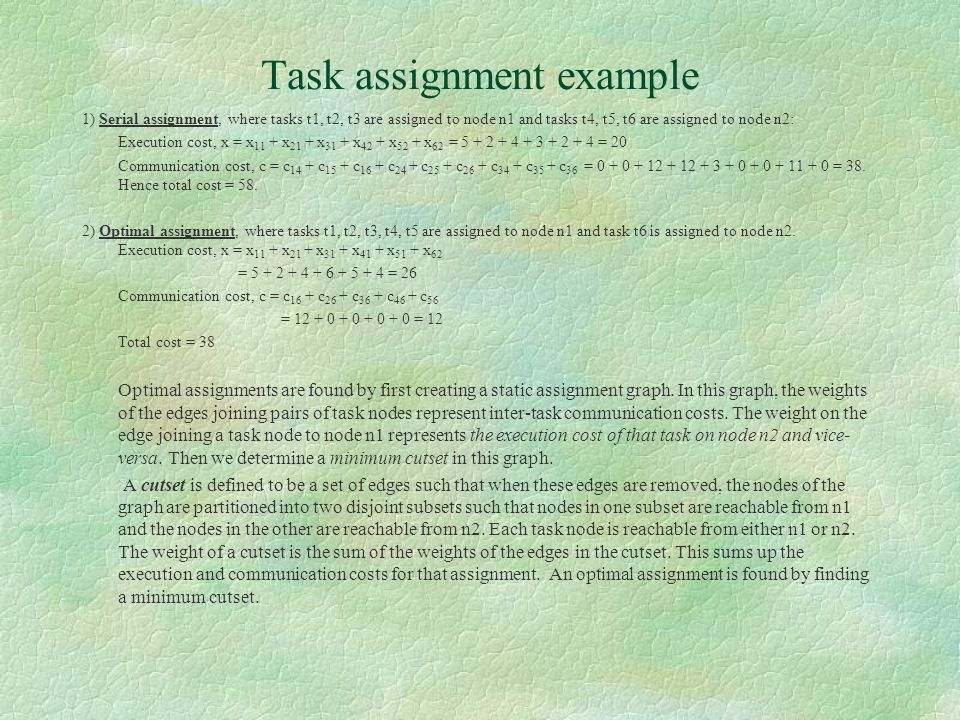 Task assignment example 1) Serial assignment, where tasks t1, t2, t3 are assigned to node n1 and tasks t4, t5, t6 are assigned to node n2: Execution cost, x = x 11 + x 21 + x 31 + x 42 + x 52 + x 62 = 5 + 2 + 4 + 3 + 2 + 4 = 20 Communication cost, c = c 14 + c 15 + c 16 + c 24 + c 25 + c 26 + c 34 + c 35 + c 36 = 0 + 0 + 12 + 12 + 3 + 0 + 0 + 11 + 0 = 38.
