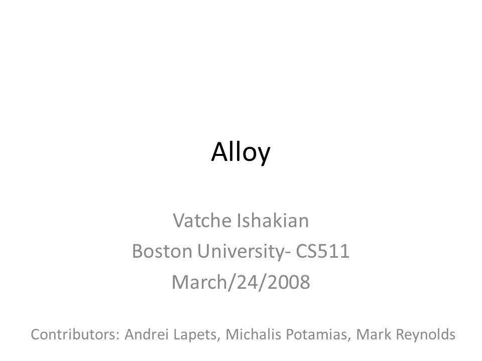 Alloy Vatche Ishakian Boston University- CS511 March/24/2008 Contributors: Andrei Lapets, Michalis Potamias, Mark Reynolds