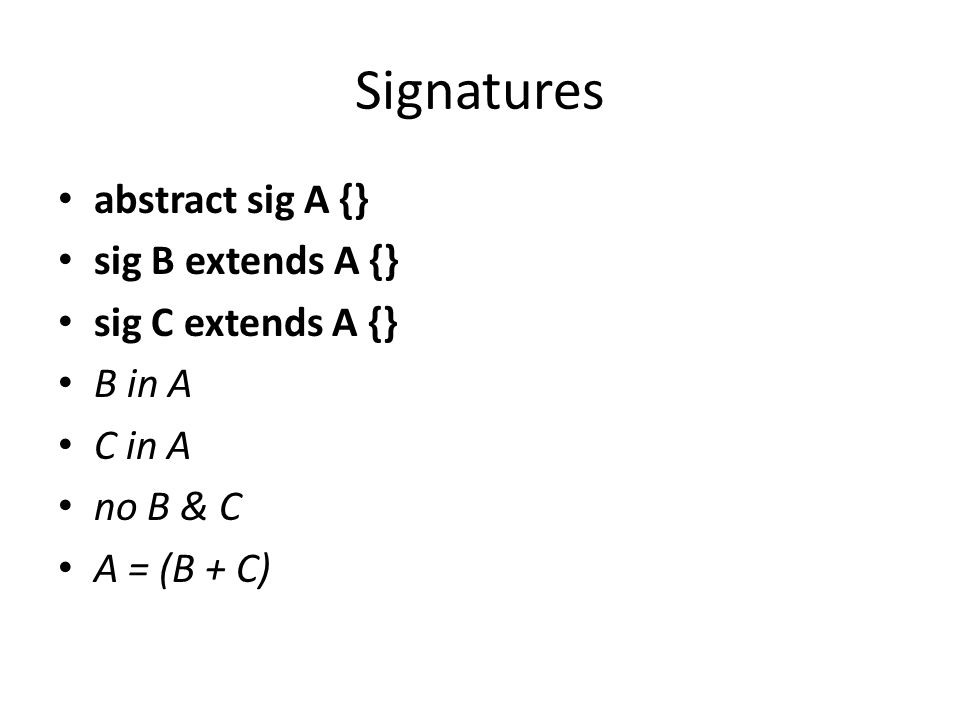 Signatures abstract sig A {} sig B extends A {} sig C extends A {} B in A C in A no B & C A = (B + C)