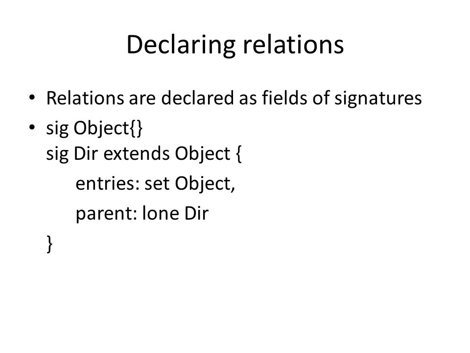 Declaring relations Relations are declared as fields of signatures sig Object{} sig Dir extends Object { entries: set Object, parent: lone Dir }