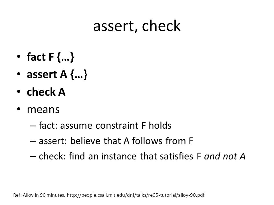 assert, check fact F {…} assert A {…} check A means – fact: assume constraint F holds – assert: believe that A follows from F – check: find an instance that satisfies F and not A Ref: Alloy in 90 minutes.