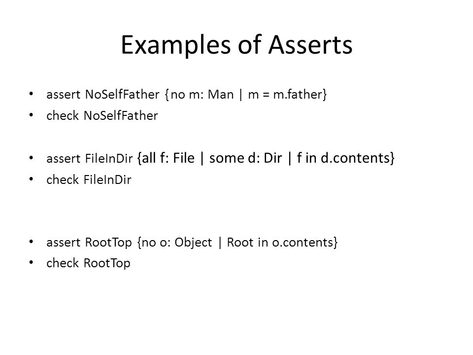 Examples of Asserts assert NoSelfFather {no m: Man | m = m.father} check NoSelfFather assert FileInDir {all f: File | some d: Dir | f in d.contents} check FileInDir assert RootTop {no o: Object | Root in o.contents} check RootTop