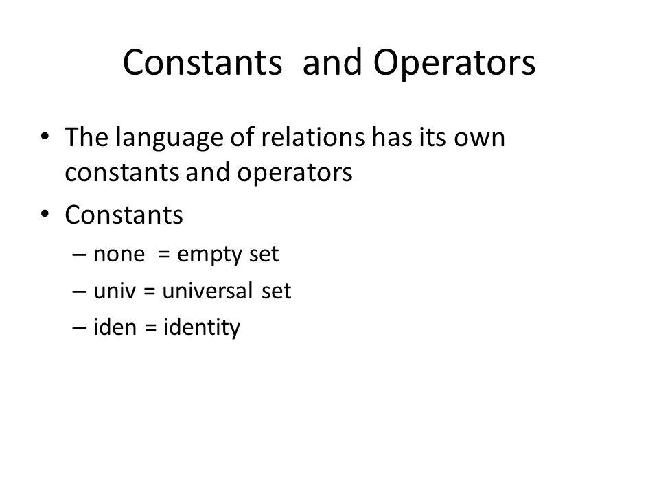 Constants and Operators The language of relations has its own constants and operators Constants – none = empty set – univ = universal set – iden = identity