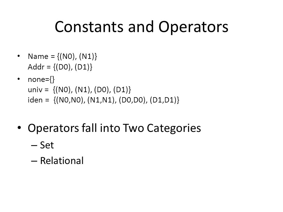 Constants and Operators Name = {(N0), (N1)} Addr = {(D0), (D1)} none={} univ = {(N0), (N1), (D0), (D1)} iden = {(N0,N0), (N1,N1), (D0,D0), (D1,D1)} Operators fall into Two Categories – Set – Relational