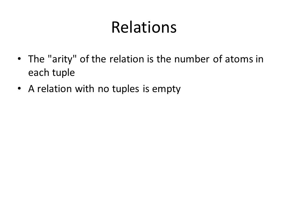 Relations The arity of the relation is the number of atoms in each tuple A relation with no tuples is empty