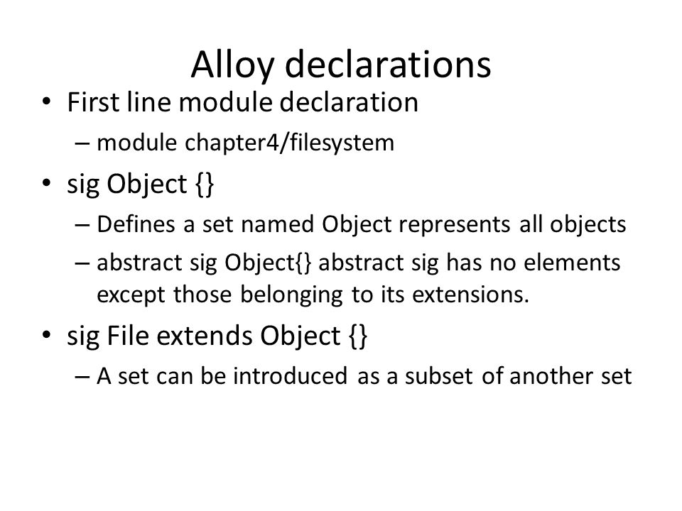 Alloy declarations First line module declaration – module chapter4/filesystem sig Object {} – Defines a set named Object represents all objects – abstract sig Object{} abstract sig has no elements except those belonging to its extensions.
