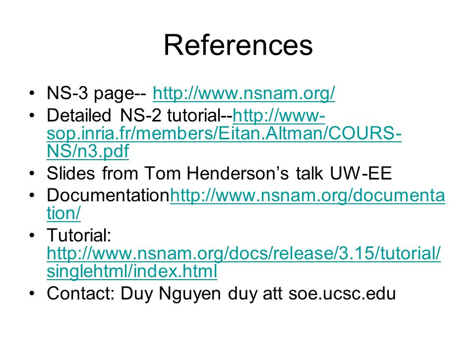 References NS-3 page-- http://www.nsnam.org/http://www.nsnam.org/ Detailed NS-2 tutorial--http://www- sop.inria.fr/members/Eitan.Altman/COURS- NS/n3.pdfhttp://www- sop.inria.fr/members/Eitan.Altman/COURS- NS/n3.pdf Slides from Tom Henderson's talk UW-EE Documentationhttp://www.nsnam.org/documenta tion/http://www.nsnam.org/documenta tion/ Tutorial: http://www.nsnam.org/docs/release/3.15/tutorial/ singlehtml/index.html http://www.nsnam.org/docs/release/3.15/tutorial/ singlehtml/index.html Contact: Duy Nguyen duy att soe.ucsc.edu