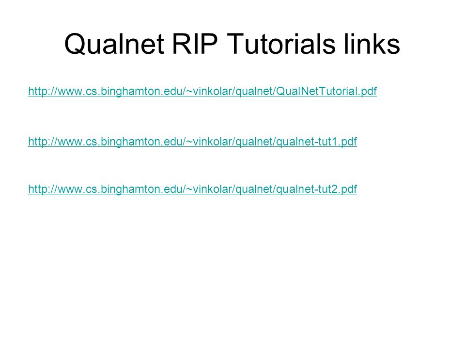 Qualnet RIP Tutorials links http://www.cs.binghamton.edu/~vinkolar/qualnet/QualNetTutorial.pdf http://www.cs.binghamton.edu/~vinkolar/qualnet/qualnet-