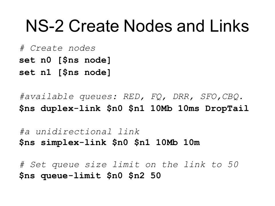 # Create nodes set n0 [$ns node] set n1 [$ns node] #available queues: RED, FQ, DRR, SFO,CBQ.