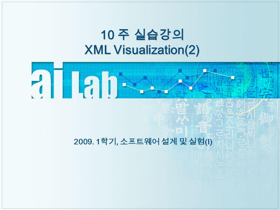 10 주 실습강의 XML Visualization(2) 2009. 1 학기, 소프트웨어 설계 및 실험 ( Ⅰ )