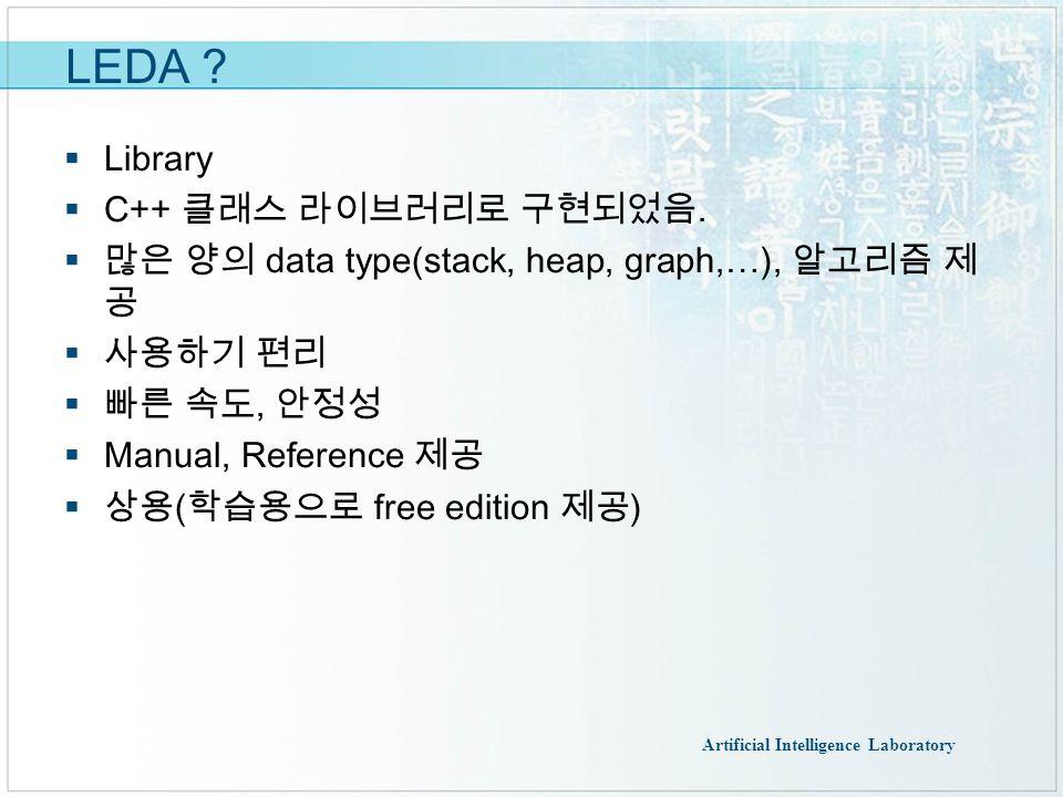 Artificial Intelligence Laboratory LEDA 사용법  Borame.cs.pusan.ac.kr 에서 download  압축해제  프로젝트 생성  프로젝트 속성  C/C++ -> 일반 -> 추가 포함 디렉토리  \incl 추가  C/C++ -> 전처리기 -> 전처리기 정의  ;LEDA_DLL 추가  링커 -> 일반 -> 추가 라이브러리 디렉토리  추가  링커 -> 입력 -> 추가 종속성  libGeoW_mdd_dll.lib  Leda_mdd.lib 추가  파일 복사 leda_mdd.dll