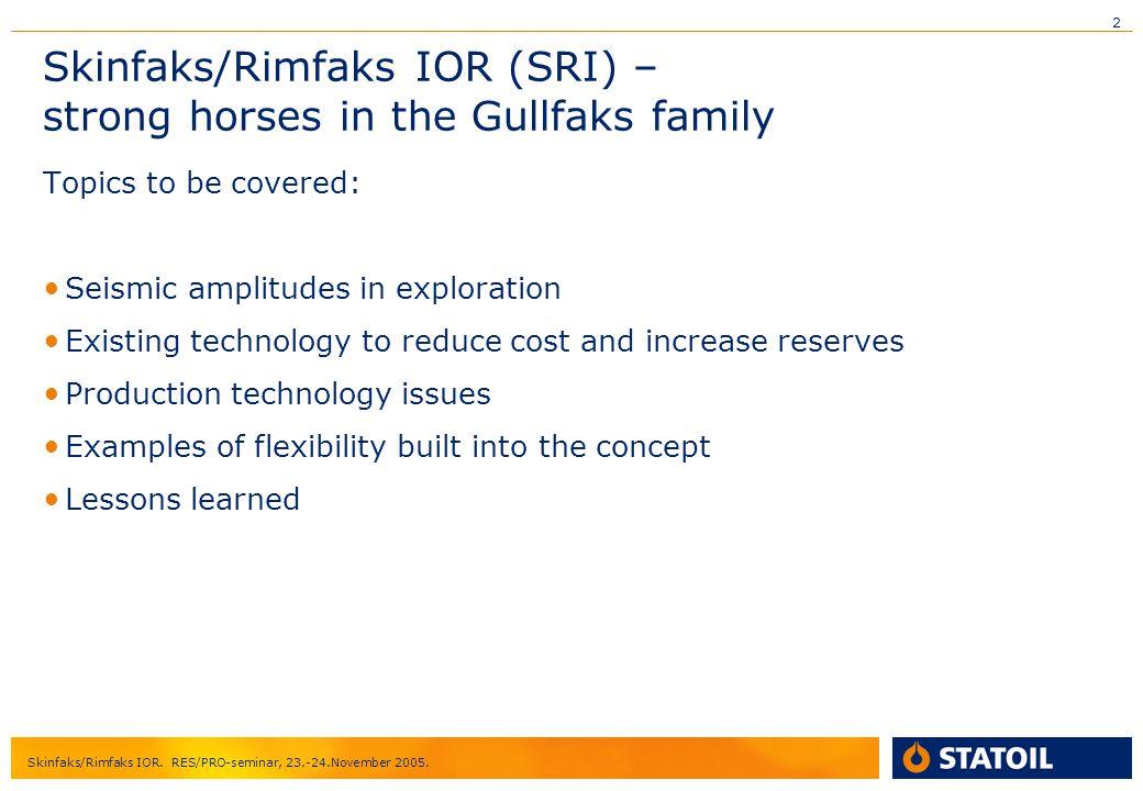 2 Skinfaks/Rimfaks IOR. RES/PRO-seminar, 23.-24.November 2005. Skinfaks/Rimfaks IOR (SRI) – strong horses in the Gullfaks family Topics to be covered:
