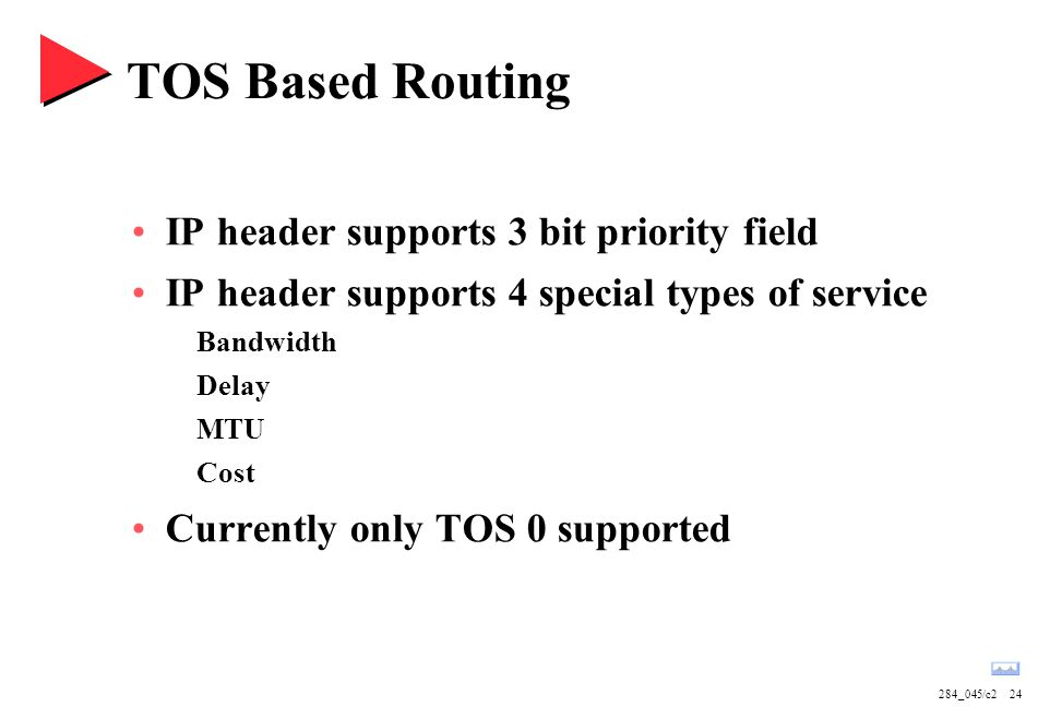 284_045/c224 TOS Based Routing IP header supports 3 bit priority field IP header supports 4 special types of service Bandwidth Delay MTU Cost Currently only TOS 0 supported