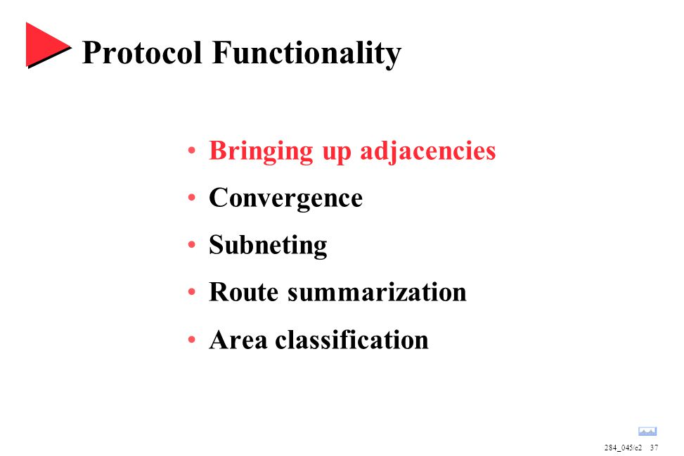 284_045/c237 Protocol Functionality Bringing up adjacencies Convergence Subneting Route summarization Area classification